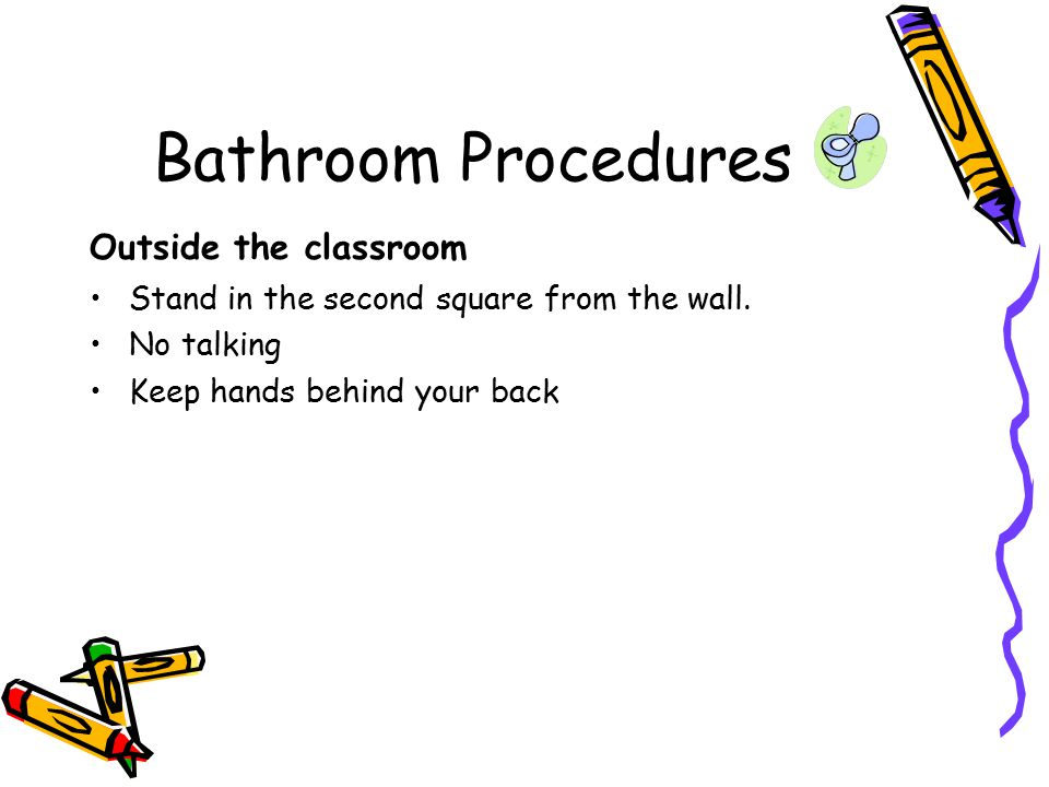 Bathroom Procedures Outside the classroom Stand in the second square from the wall.