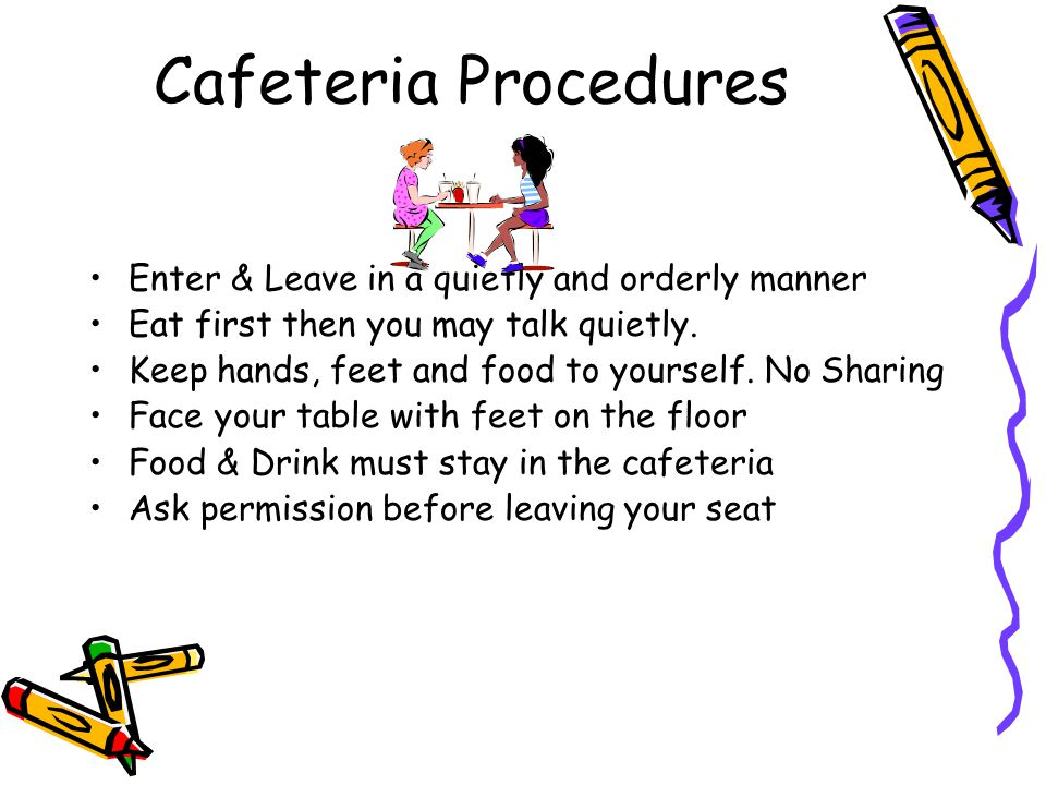 Cafeteria Procedures Enter & Leave in a quietly and orderly manner Eat first then you may talk quietly.