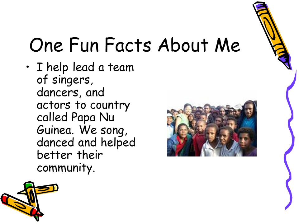 One Fun Facts About Me I help lead a team of singers, dancers, and actors to country called Papa Nu Guinea.