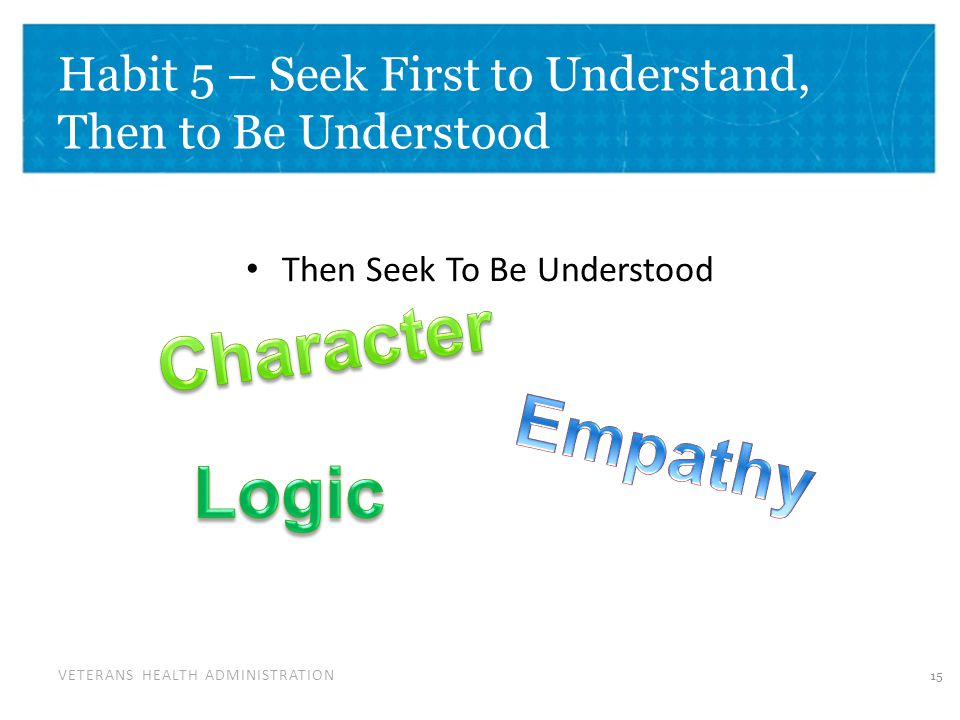 VETERANS HEALTH ADMINISTRATION Habit 5 – Seek First to Understand, Then to Be Understood Then Seek To Be Understood 15