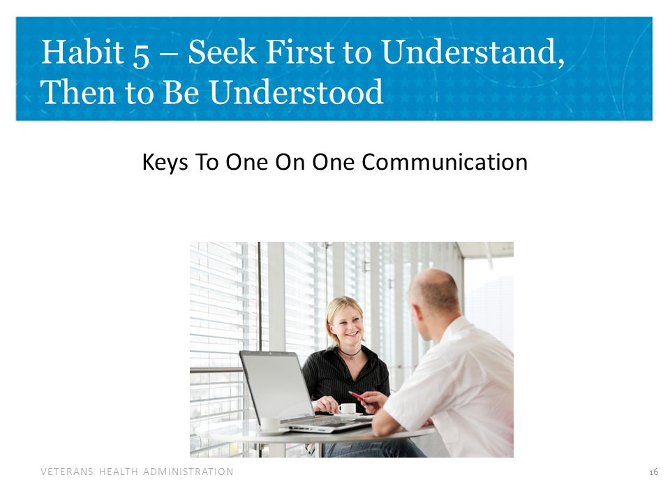 VETERANS HEALTH ADMINISTRATION Habit 5 – Seek First to Understand, Then to Be Understood Keys To One On One Communication 16