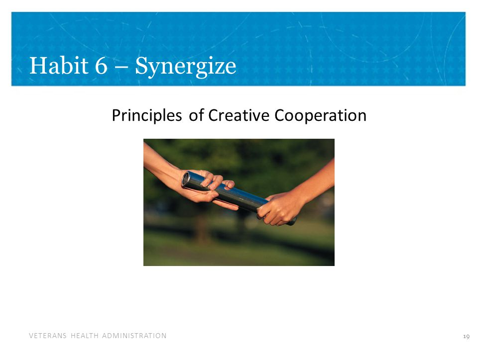 VETERANS HEALTH ADMINISTRATION Habit 6 – Synergize Principles of Creative Cooperation 19
