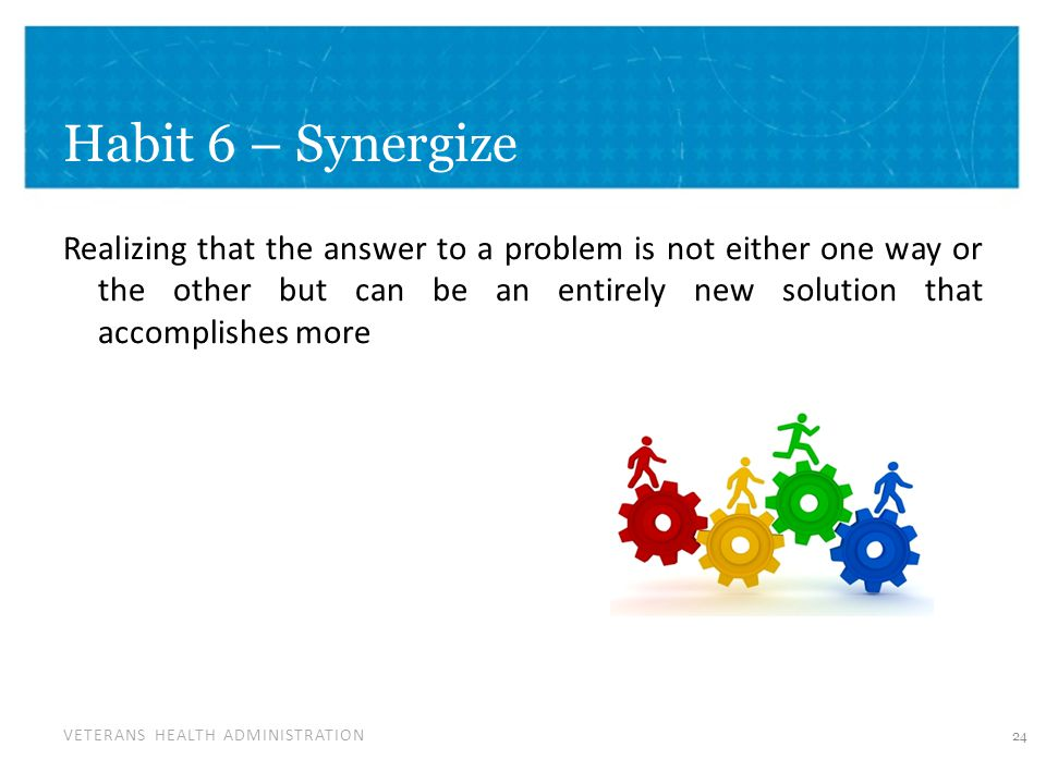 VETERANS HEALTH ADMINISTRATION Habit 6 – Synergize Realizing that the answer to a problem is not either one way or the other but can be an entirely new solution that accomplishes more 24