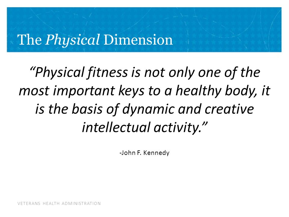 VETERANS HEALTH ADMINISTRATION The Physical Dimension Physical fitness is not only one of the most important keys to a healthy body, it is the basis of dynamic and creative intellectual activity. -John F.