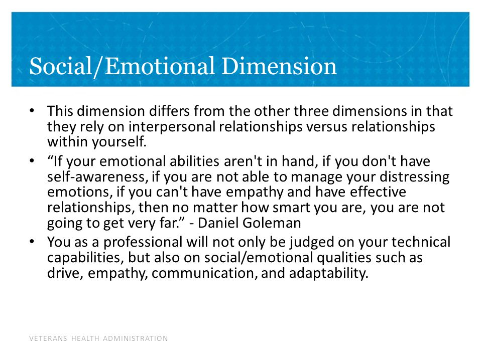 VETERANS HEALTH ADMINISTRATION Social/Emotional Dimension This dimension differs from the other three dimensions in that they rely on interpersonal relationships versus relationships within yourself.