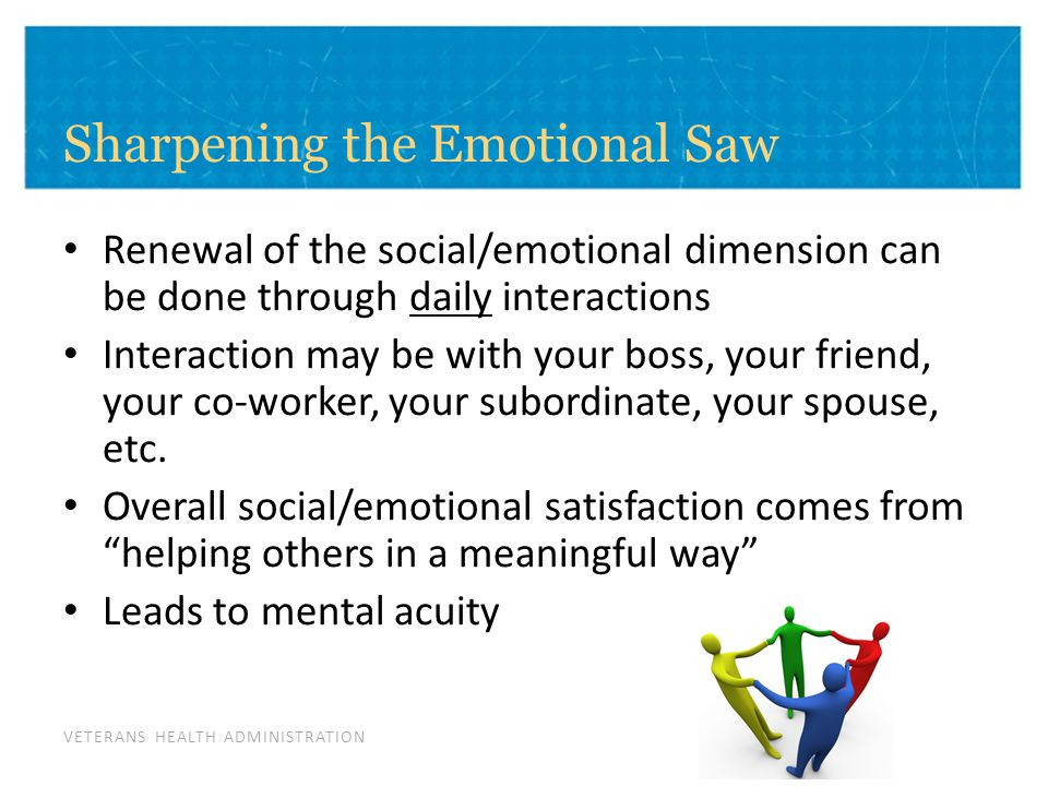 VETERANS HEALTH ADMINISTRATION Sharpening the Emotional Saw Renewal of the social/emotional dimension can be done through daily interactions Interaction may be with your boss, your friend, your co-worker, your subordinate, your spouse, etc.