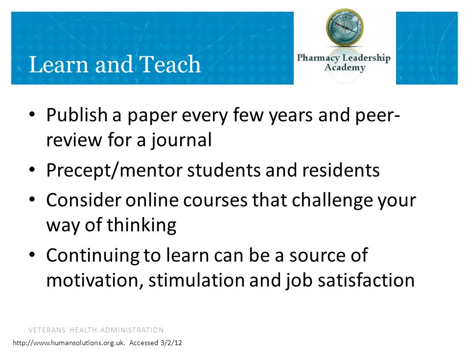 VETERANS HEALTH ADMINISTRATION Learn and Teach Publish a paper every few years and peer- review for a journal Precept/mentor students and residents Consider online courses that challenge your way of thinking Continuing to learn can be a source of motivation, stimulation and job satisfaction http://www.humansolutions.org.uk.