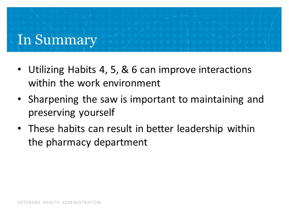 VETERANS HEALTH ADMINISTRATION In Summary Utilizing Habits 4, 5, & 6 can improve interactions within the work environment Sharpening the saw is important to maintaining and preserving yourself These habits can result in better leadership within the pharmacy department