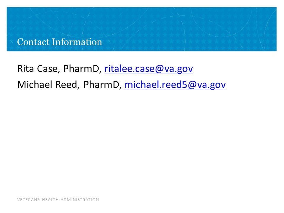 VETERANS HEALTH ADMINISTRATION Contact Information Rita Case, PharmD, ritalee.case@va.govritalee.case@va.gov Michael Reed, PharmD, michael.reed5@va.govmichael.reed5@va.gov