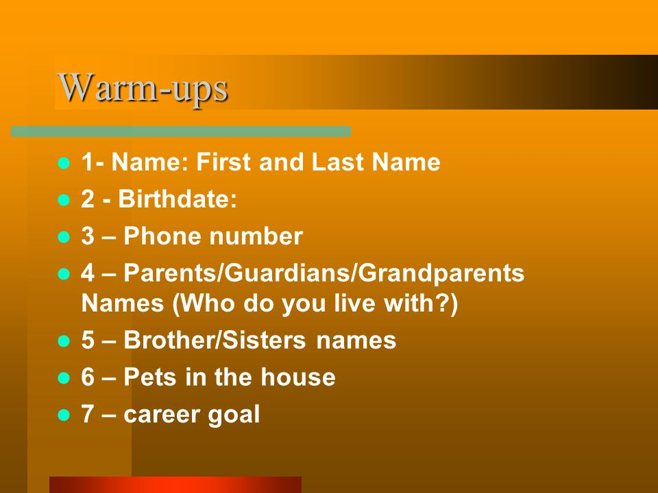 Warm-ups 1- Name: First and Last Name 2 - Birthdate: 3 – Phone number 4 – Parents/Guardians/Grandparents Names (Who do you live with ) 5 – Brother/Sisters names 6 – Pets in the house 7 – career goal