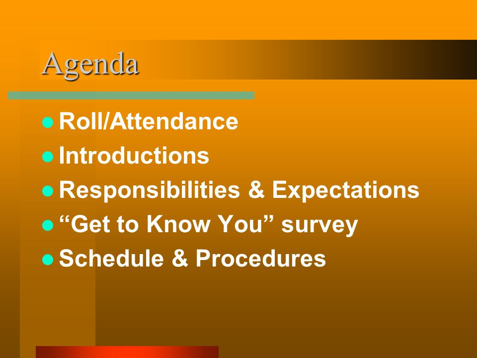 Agenda Roll/Attendance Introductions Responsibilities & Expectations Get to Know You survey Schedule & Procedures