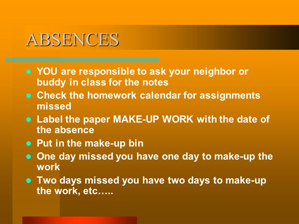 ABSENCES YOU are responsible to ask your neighbor or buddy in class for the notes Check the homework calendar for assignments missed Label the paper MAKE-UP WORK with the date of the absence Put in the make-up bin One day missed you have one day to make-up the work Two days missed you have two days to make-up the work, etc…..