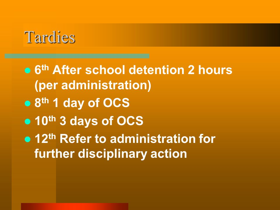 Tardies 6 th After school detention 2 hours (per administration) 8 th 1 day of OCS 10 th 3 days of OCS 12 th Refer to administration for further disciplinary action