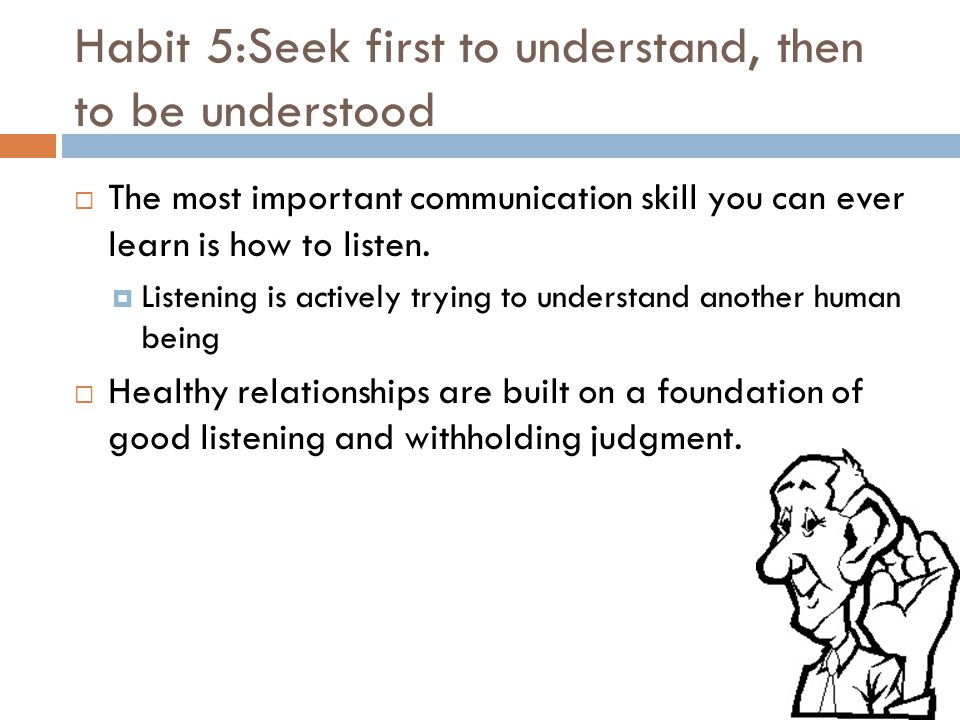 Habit 5:Seek first to understand, then to be understood  The most important communication skill you can ever learn is how to listen.  Listening is a