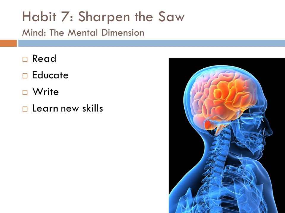 Habit 7: Sharpen the Saw Mind: The Mental Dimension  Read  Educate  Write  Learn new skills
