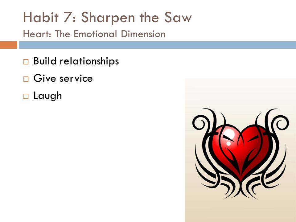 Habit 7: Sharpen the Saw Heart: The Emotional Dimension  Build relationships  Give service  Laugh