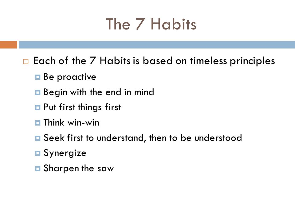 Habit 1: Be proactive  Take responsibility for your life  You can choose  Reactive people allow other things & people to control them  Proactive people choose to remain in their own experience separate from circumstances or other people
