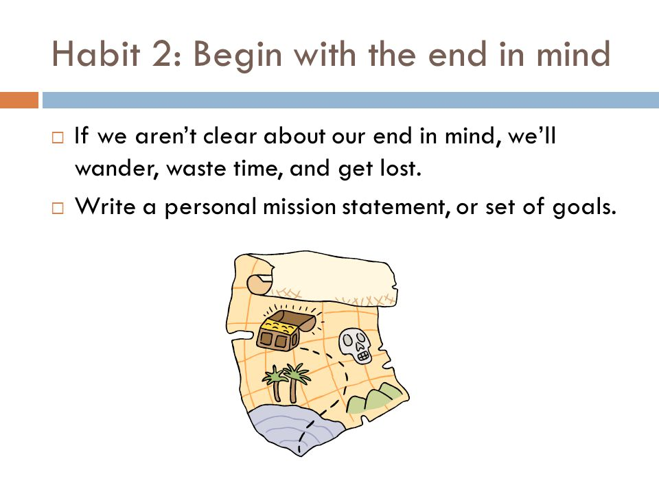 Habit 3: Put first things first  Important: Your most important things; stuff that really matters  Urgent: Things that are in your face and demand your immediate attention