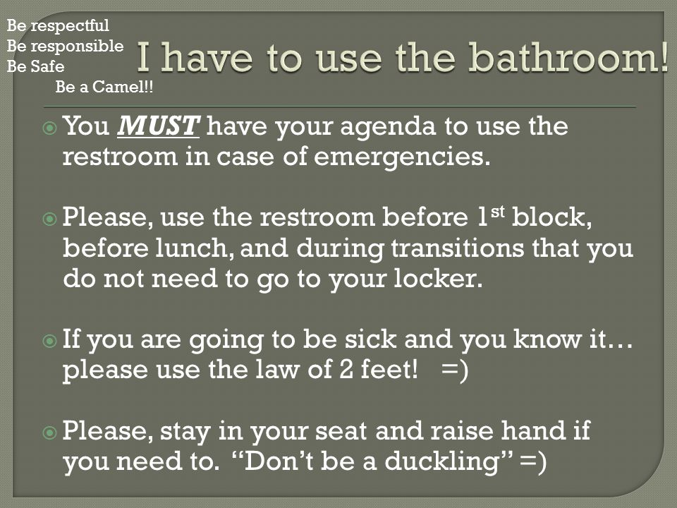  You MUST have your agenda to use the restroom in case of emergencies.