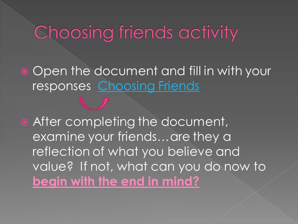  Open the document and fill in with your responses Choosing FriendsChoosing Friends  After completing the document, examine your friends…are they a