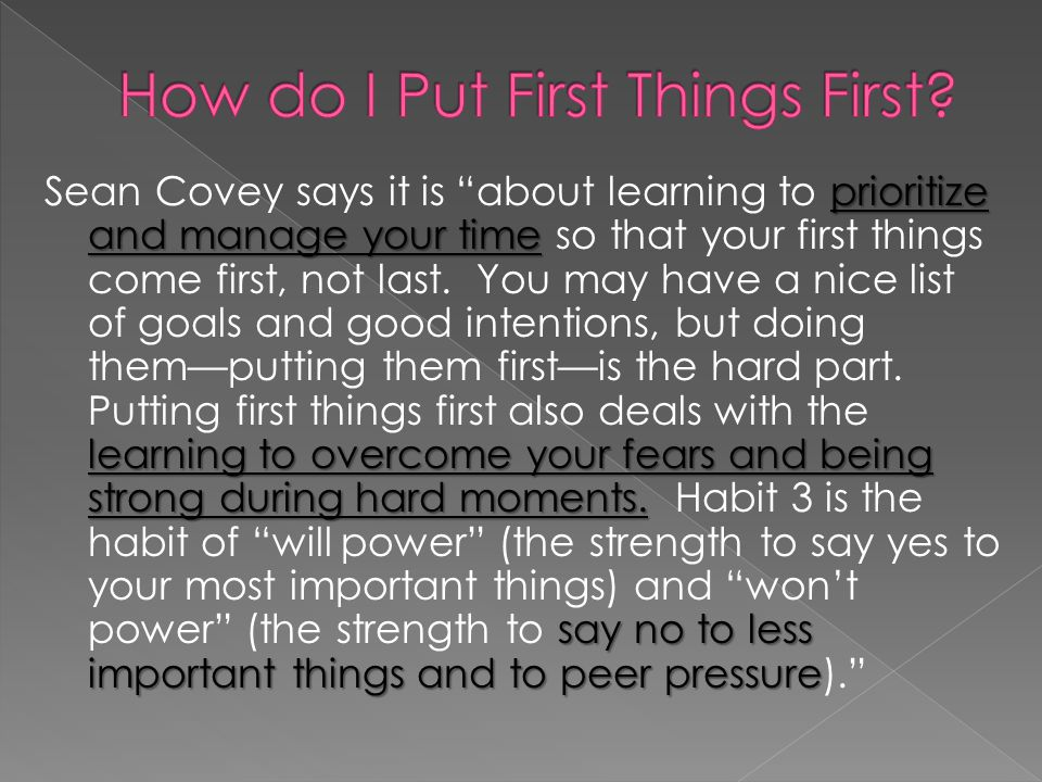 prioritize and manage your time learning to overcome your fears and being strong during hard moments. say no to less important things and to peer pres
