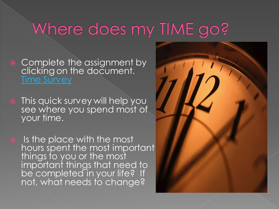  Complete the assignment by clicking on the document. Time Survey Time Survey  This quick survey will help you see where you spend most of your time