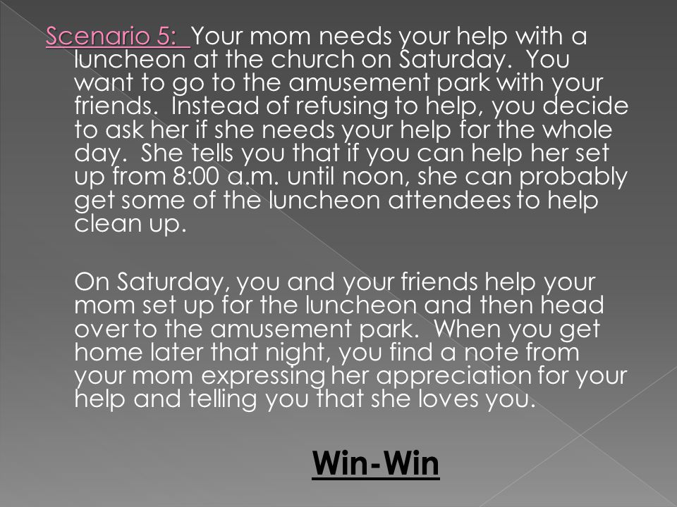Scenario 5: Scenario 5: Your mom needs your help with a luncheon at the church on Saturday. You want to go to the amusement park with your friends. In