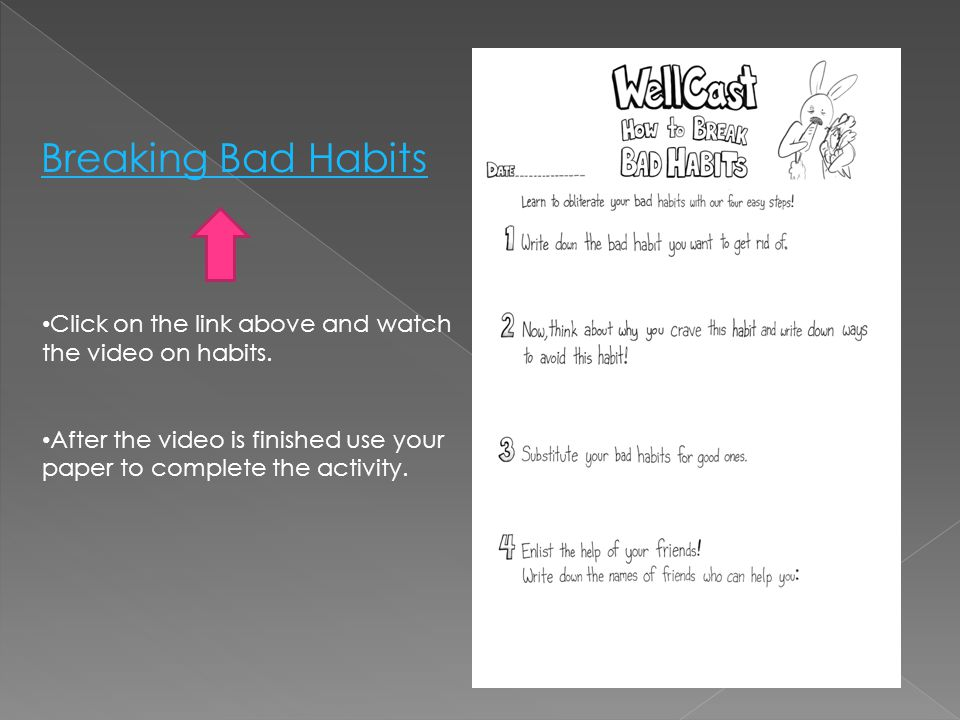 Breaking Bad Habits Click on the link above and watch the video on habits. After the video is finished use your paper to complete the activity.