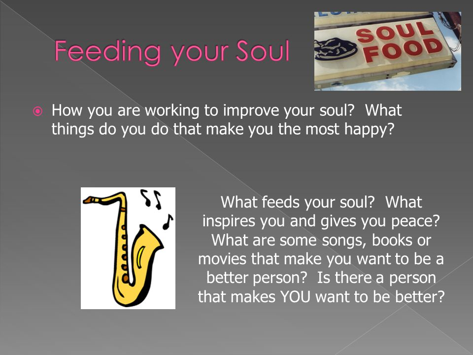  How you are working to improve your soul? What things do you do that make you the most happy? What feeds your soul? What inspires you and gives you