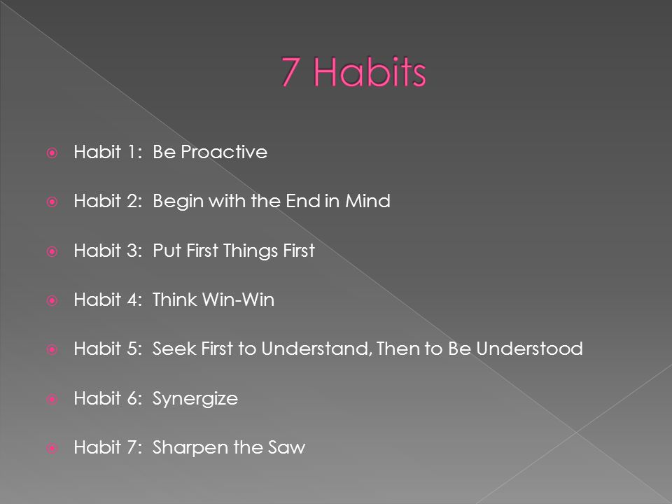  Habit 1: Be Proactive  Habit 2: Begin with the End in Mind  Habit 3: Put First Things First  Habit 4: Think Win-Win  Habit 5: Seek First to Unde