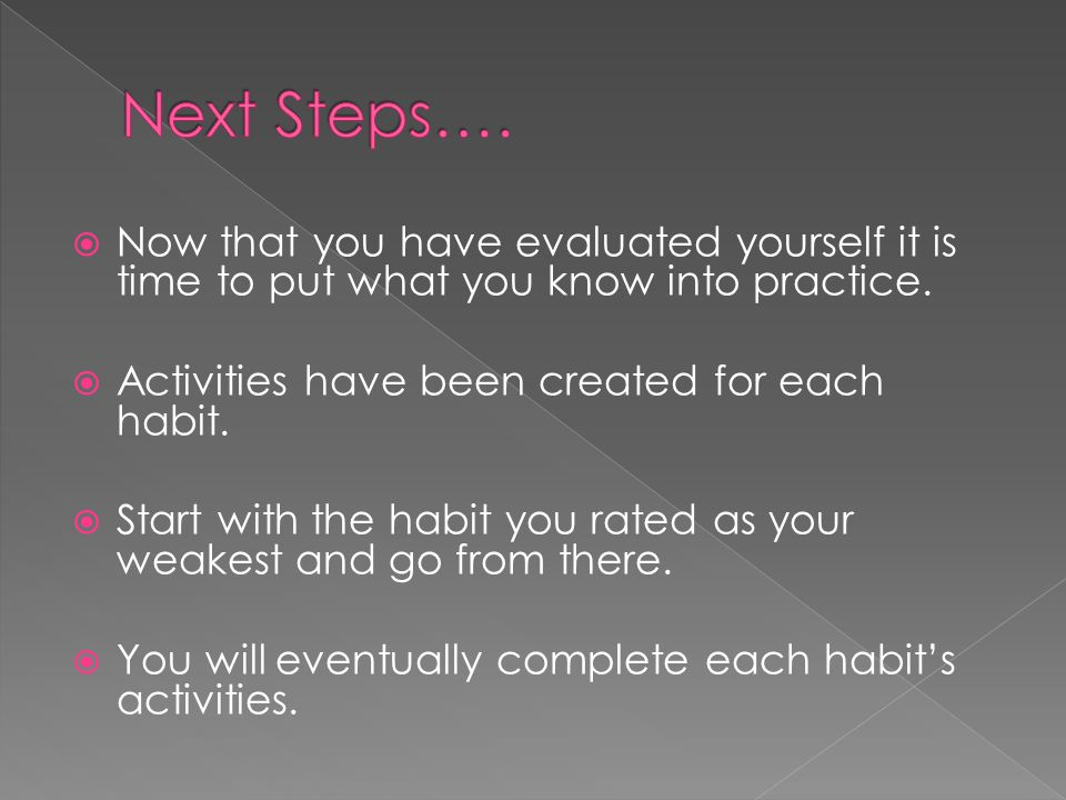 Now that you have evaluated yourself it is time to put what you know into practice.  Activities have been created for each habit.  Start with the