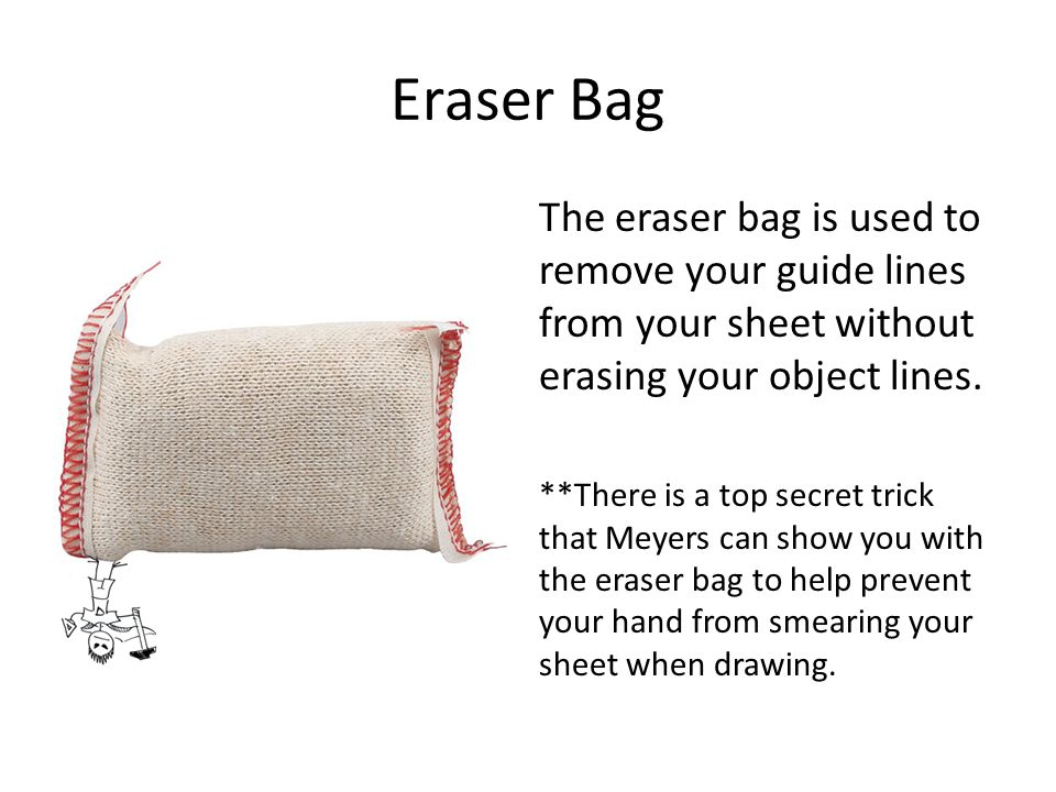 Eraser Bag The eraser bag is used to remove your guide lines from your sheet without erasing your object lines. **There is a top secret trick that Mey