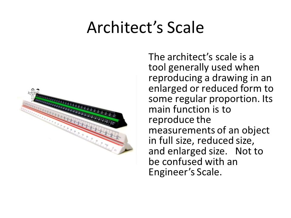 Architect's Scale The architect's scale is a tool generally used when reproducing a drawing in an enlarged or reduced form to some regular proportion.