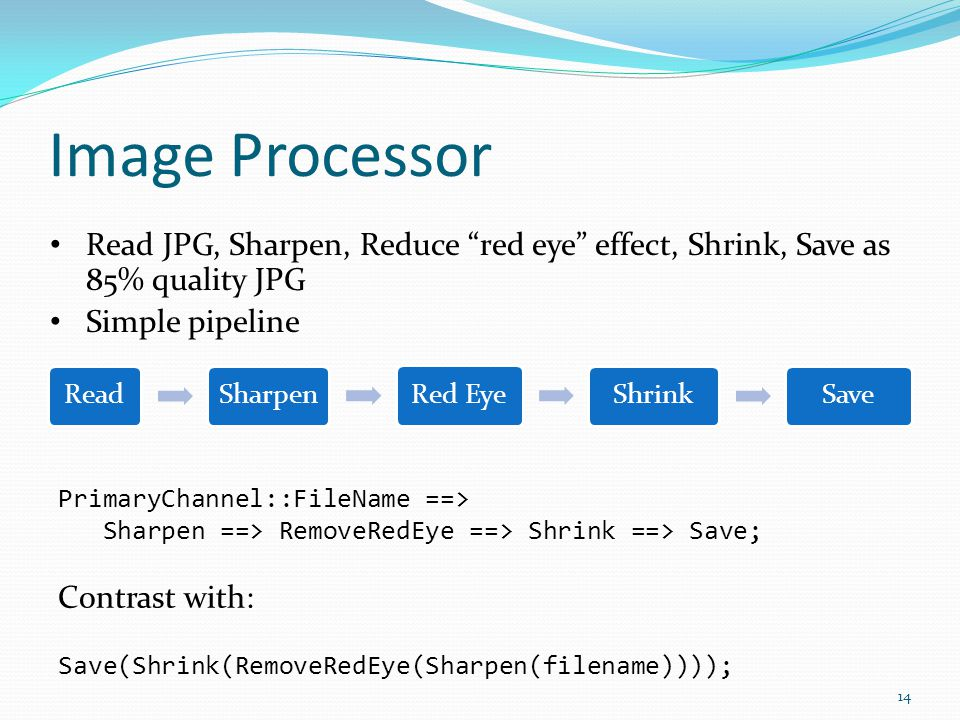 "Image Processor ReadSharpenRed EyeShrinkSave 14 Read JPG, Sharpen, Reduce ""red eye"" effect, Shrink, Save as 85% quality JPG Simple pipeline PrimaryCha"