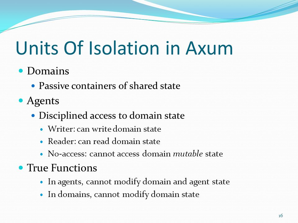 Units Of Isolation in Axum Domains Passive containers of shared state Agents Disciplined access to domain state Writer: can write domain state Reader: can read domain state No-access: cannot access domain mutable state True Functions In agents, cannot modify domain and agent state In domains, cannot modify domain state 16
