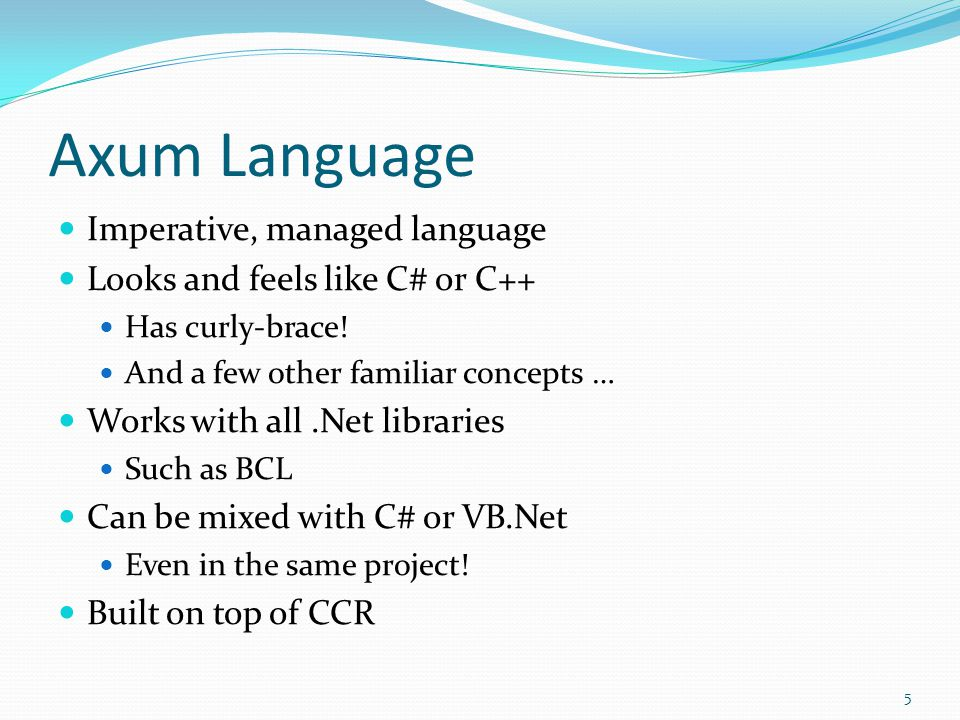 Axum Language Imperative, managed language Looks and feels like C# or C++ Has curly-brace! And a few other familiar concepts … Works with all.Net libr
