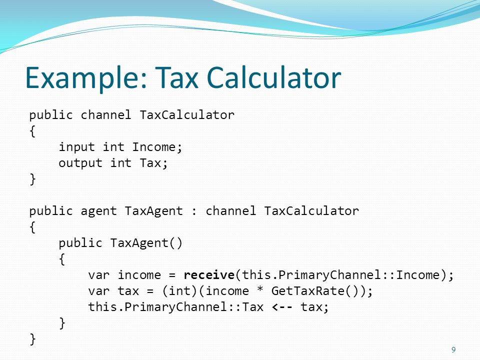 Example: Tax Calculator public channel TaxCalculator { input int Income; output int Tax; } public agent TaxAgent : channel TaxCalculator { public TaxAgent() { var income = receive(this.PrimaryChannel::Income); var tax = (int)(income * GetTaxRate()); this.PrimaryChannel::Tax <-- tax; } 9