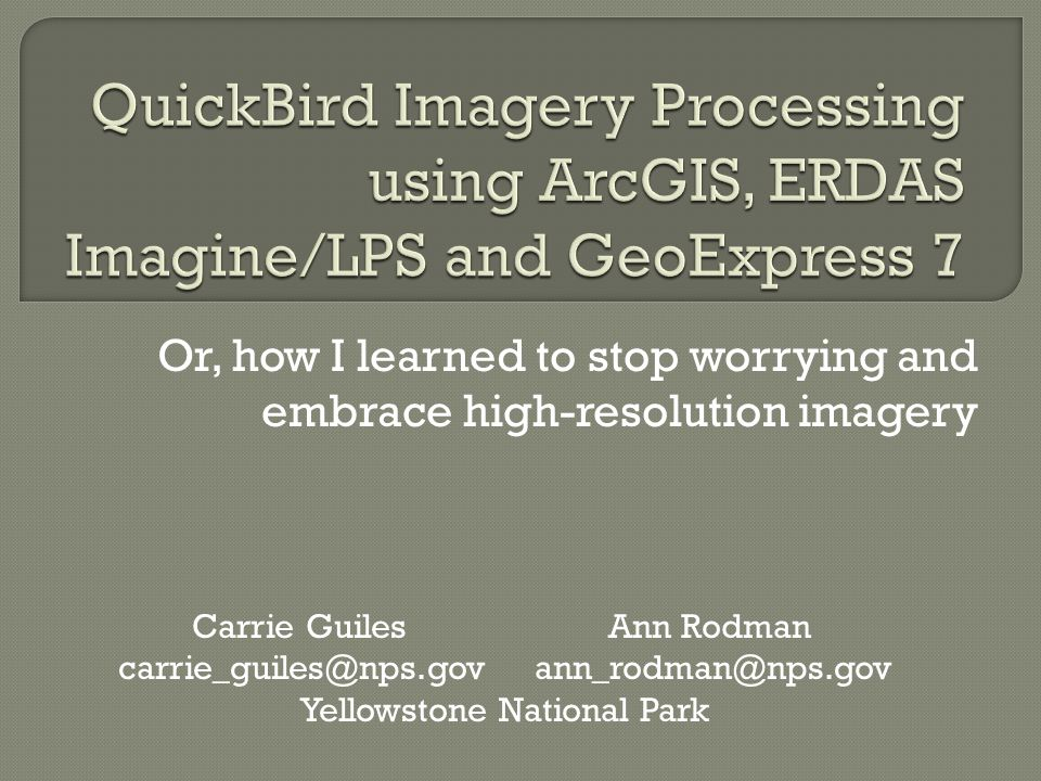 Or, how I learned to stop worrying and embrace high-resolution imagery Carrie GuilesAnn Rodman carrie_guiles@nps.govann_rodman@nps.gov Yellowstone National Park