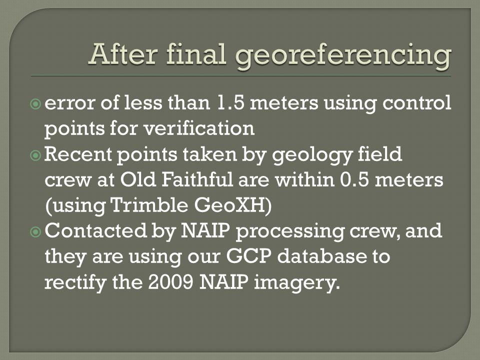  error of less than 1.5 meters using control points for verification  Recent points taken by geology field crew at Old Faithful are within 0.5 meters (using Trimble GeoXH)  Contacted by NAIP processing crew, and they are using our GCP database to rectify the 2009 NAIP imagery.