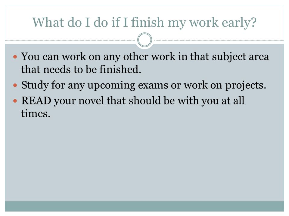 What do I do if I finish my work early? You can work on any other work in that subject area that needs to be finished. Study for any upcoming exams or