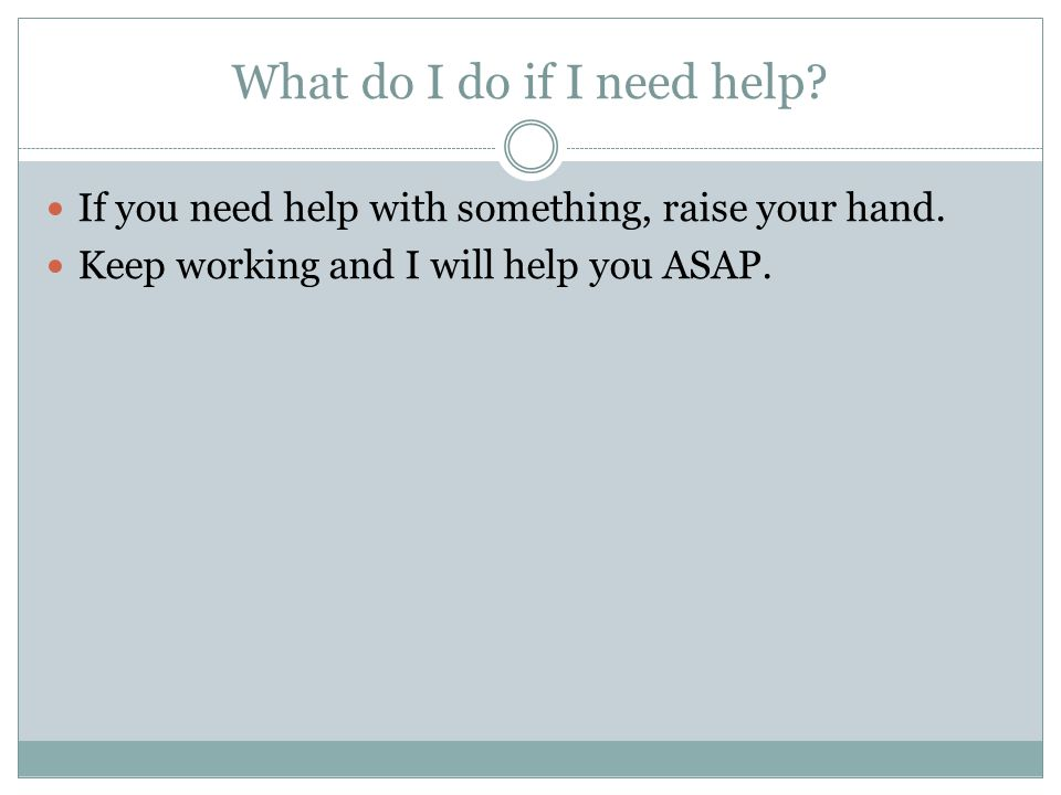 What do I do if I need help? If you need help with something, raise your hand. Keep working and I will help you ASAP.
