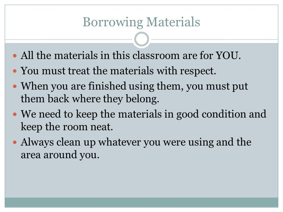 Borrowing Materials All the materials in this classroom are for YOU. You must treat the materials with respect. When you are finished using them, you