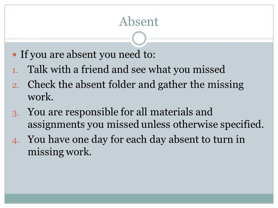 Absent If you are absent you need to: 1. Talk with a friend and see what you missed 2. Check the absent folder and gather the missing work. 3. You are