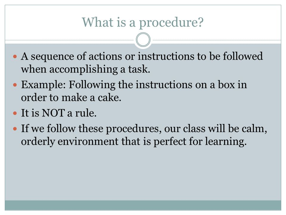 What is a procedure? A sequence of actions or instructions to be followed when accomplishing a task. Example: Following the instructions on a box in o