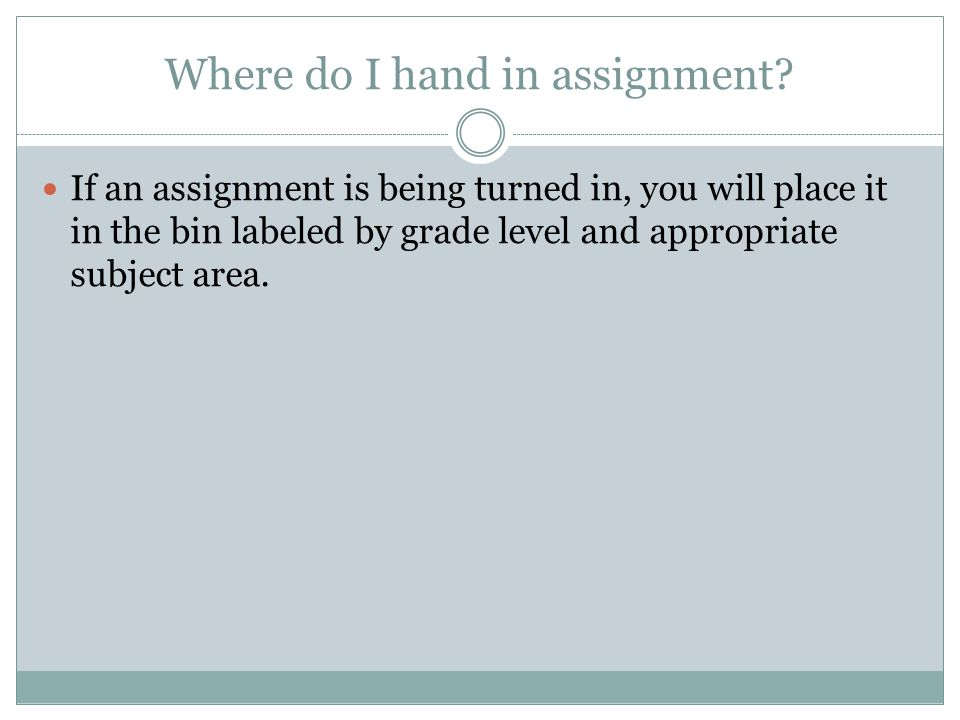 Where do I hand in assignment? If an assignment is being turned in, you will place it in the bin labeled by grade level and appropriate subject area.