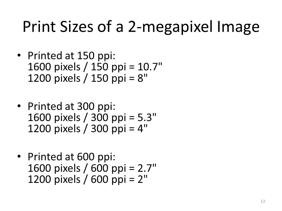 Print Sizes of a 2-megapixel Image Printed at 150 ppi: 1600 pixels / 150 ppi = 10.7 1200 pixels / 150 ppi = 8 Printed at 300 ppi: 1600 pixels / 300 ppi = 5.3 1200 pixels / 300 ppi = 4 Printed at 600 ppi: 1600 pixels / 600 ppi = 2.7 1200 pixels / 600 ppi = 2 13