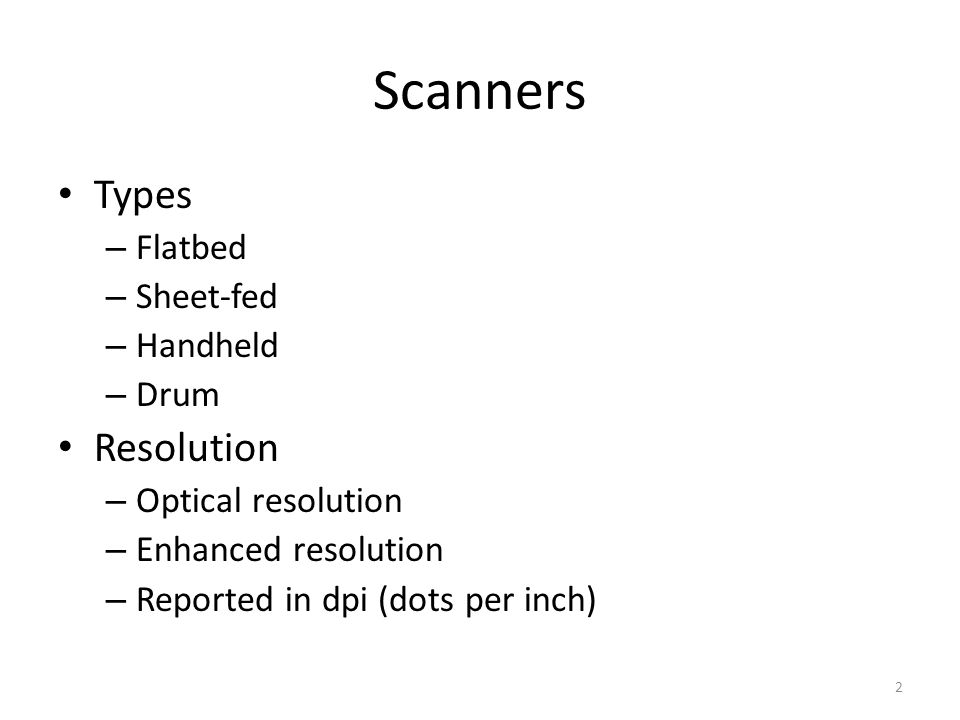 Scanners Types – Flatbed – Sheet-fed – Handheld – Drum Resolution – Optical resolution – Enhanced resolution – Reported in dpi (dots per inch) 2