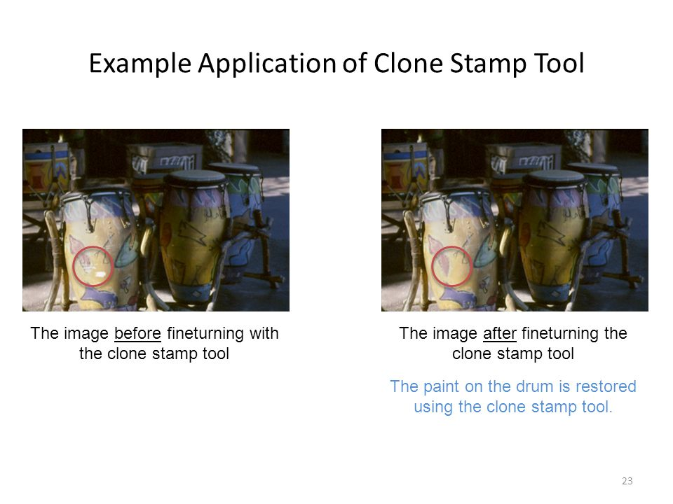 Example Application of Clone Stamp Tool 23 The image before fineturning with the clone stamp tool The image after fineturning the clone stamp tool The paint on the drum is restored using the clone stamp tool.