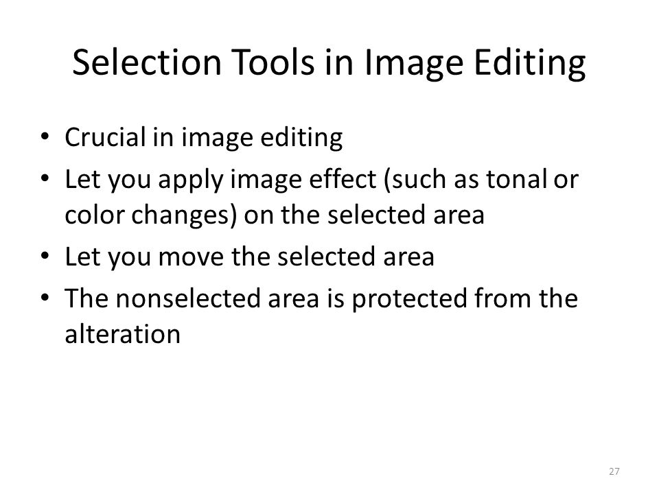 Selection Tools in Image Editing Crucial in image editing Let you apply image effect (such as tonal or color changes) on the selected area Let you move the selected area The nonselected area is protected from the alteration 27