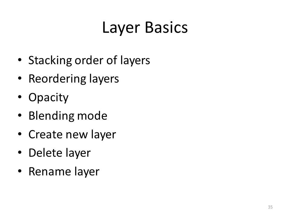 Layer Basics Stacking order of layers Reordering layers Opacity Blending mode Create new layer Delete layer Rename layer 35
